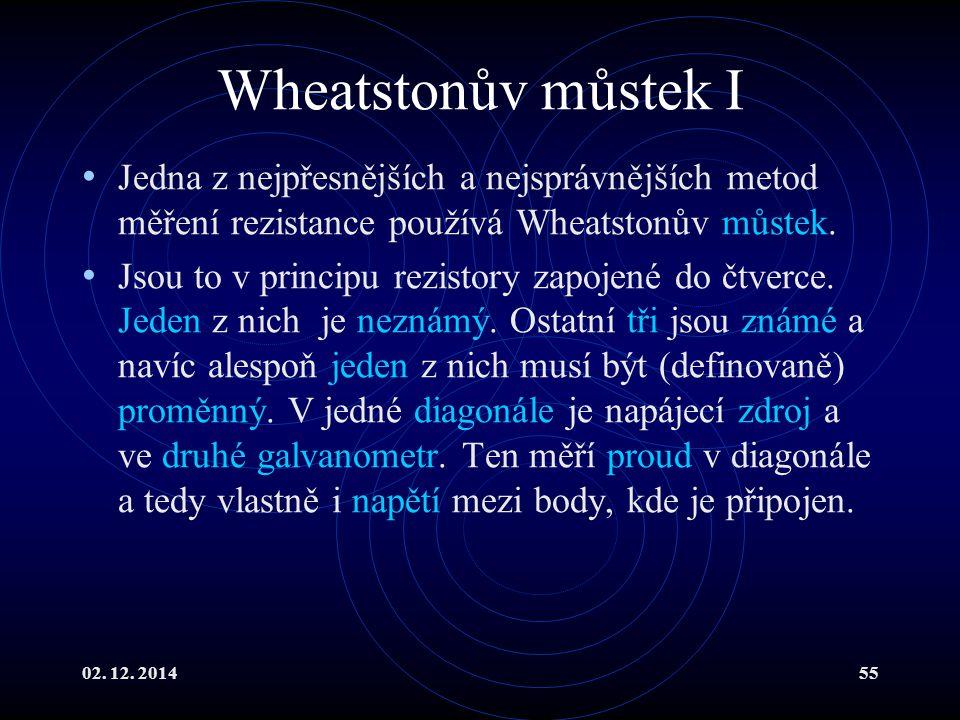 02. 12. 201455 Wheatstonův můstek I Jedna z nejpřesnějších a nejsprávnějších metod měření rezistance používá Wheatstonův můstek. Jsou to v principu re