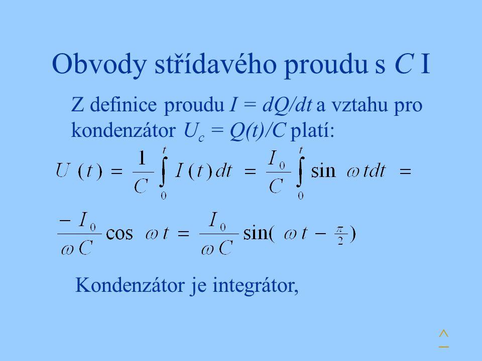 Obvody střídavého proudu s C I Z definice proudu I = dQ/dt a vztahu pro kondenzátor U c = Q(t)/C platí: Kondenzátor je integrátor, ^