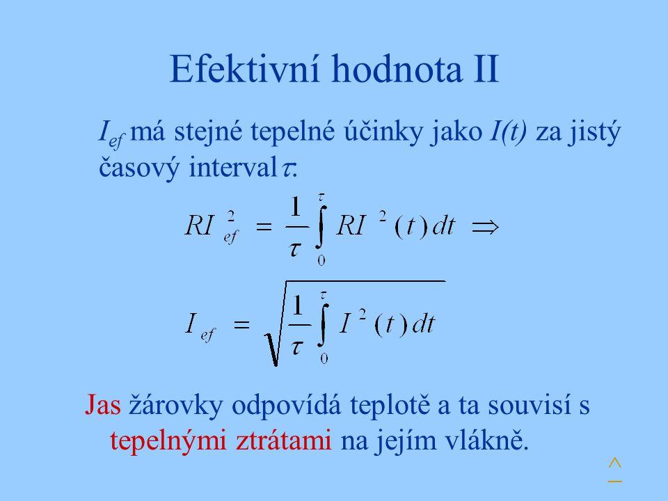 Efektivní hodnota II I ef má stejné tepelné účinky jako I(t) za jistý časový interval  : ^ Jas žárovky odpovídá teplotě a ta souvisí s tepelnými ztrá