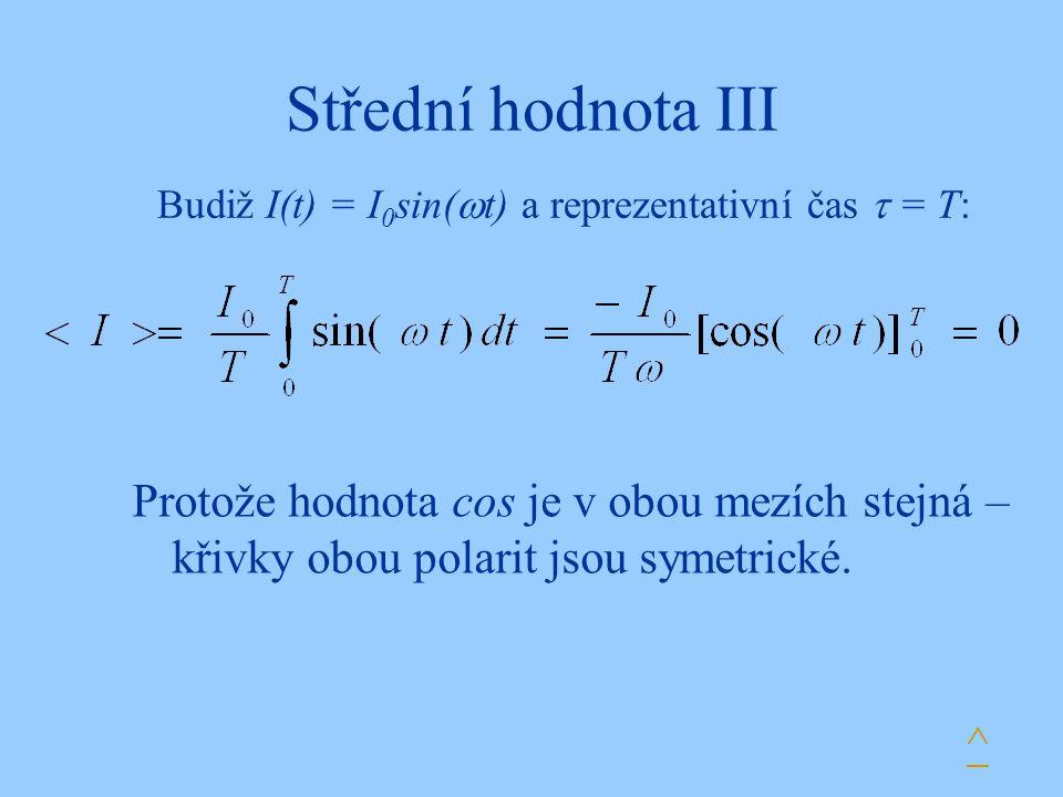 Střední hodnota III Budiž I(t) = I 0 sin(  t) a reprezentativní čas  = T: Protože hodnota cos je v obou mezích stejná – křivky obou polarit jsou sym