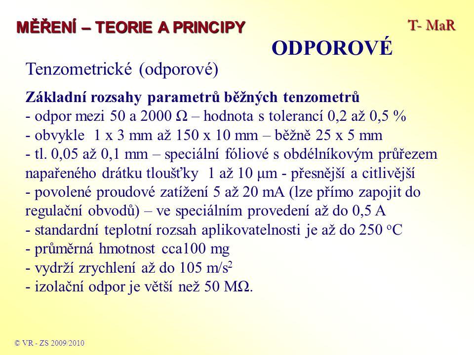 T- MaR MĚŘENÍ – TEORIE A PRINCIPY ODPOROVÉ © VR - ZS 2009/2010 Tenzometrické (odporové) Základní rozsahy parametrů běžných tenzometrů - odpor mezi 50 a 2000 Ω – hodnota s tolerancí 0,2 až 0,5 % - obvykle 1 x 3 mm až 150 x 10 mm – běžně 25 x 5 mm - tl.