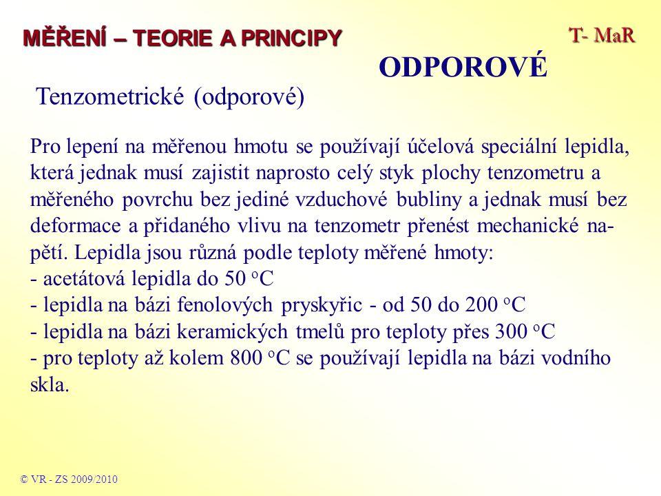T- MaR MĚŘENÍ – TEORIE A PRINCIPY ODPOROVÉ © VR - ZS 2009/2010 Tenzometrické (odporové) Pro lepení na měřenou hmotu se používají účelová speciální lepidla, která jednak musí zajistit naprosto celý styk plochy tenzometru a měřeného povrchu bez jediné vzduchové bubliny a jednak musí bez deformace a přidaného vlivu na tenzometr přenést mechanické na- pětí.