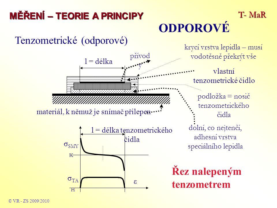 T- MaR MĚŘENÍ – TEORIE A PRINCIPY ODPOROVÉ © VR - ZS 2009/2010 krycí vrstva lepidla – musí vodotěsně překrýt vše l = délka tenzometrického čidla ε σ SMY K σ TA H materiál, k němuž je snímač přilepen l = délka přívod y dolní, co nejtenčí, adhesní vrstva speciálního lepidla podložka = nosič tenzometrického čidla vlastní tenzometrické čidlo Tenzometrické (odporové) Řez nalepeným tenzometrem