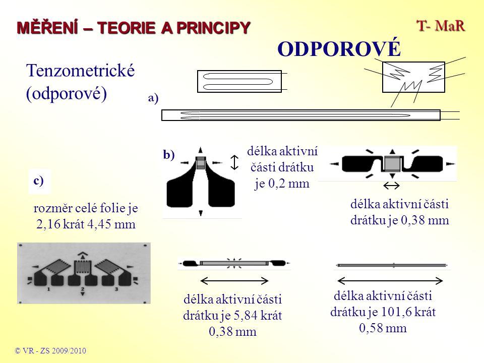 T- MaR MĚŘENÍ – TEORIE A PRINCIPY ODPOROVÉ © VR - ZS 2009/2010 a) délka aktivní části drátku je 0,2 mm délka aktivní části drátku je 0,38 mm délka aktivní části drátku je 5,84 krát 0,38 mm délka aktivní části drátku je 101,6 krát 0,58 mm rozměr celé folie je 2,16 krát 4,45 mm b) Tenzometrické (odporové) c)