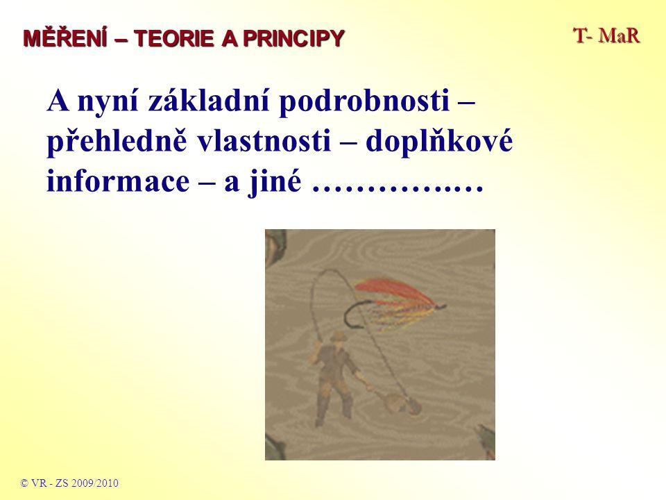 T- MaR MĚŘENÍ – TEORIE A PRINCIPY A nyní základní podrobnosti – přehledně vlastnosti – doplňkové informace – a jiné ………….… © VR - ZS 2009/2010