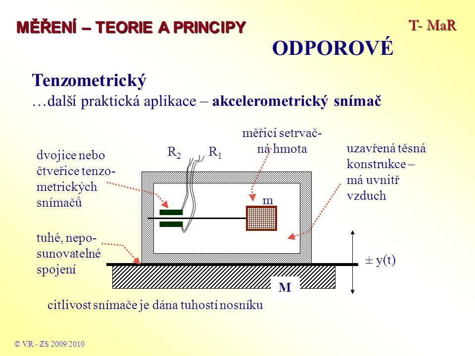 T- MaR MĚŘENÍ – TEORIE A PRINCIPY © VR - ZS 2009/2010 Tenzometrický …další praktická aplikace – akcelerometrický snímač R1R1 R2R2 m M ± y(t) dvojice nebo čtveřice tenzo- metrických snímačů citlivost snímače je dána tuhostí nosníku uzavřená těsná konstrukce – má uvnitř vzduch tuhé, nepo- sunovatelné spojení měřicí setrvač- ná hmota ODPOROVÉ
