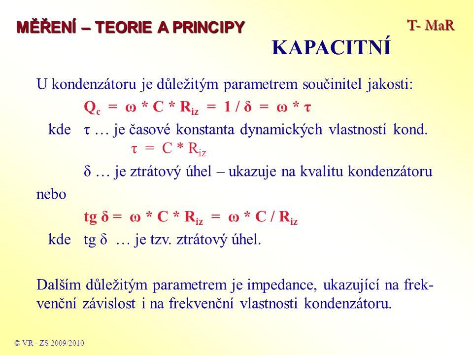 T- MaR MĚŘENÍ – TEORIE A PRINCIPY KAPACITNÍ © VR - ZS 2009/2010 U kondenzátoru je důležitým parametrem součinitel jakosti: Q c = ω * C * R iz = 1 / δ = ω * τ kde τ … je časové konstanta dynamických vlastností kond.