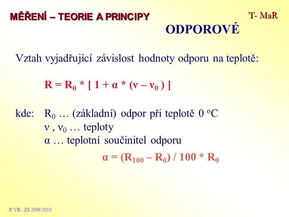 T- MaR MĚŘENÍ – TEORIE A PRINCIPY ODPOROVÉ © VR - ZS 2009/2010 Vztah vyjadřující závislost hodnoty odporu na teplotě: R = R 0 * [ 1 + α * (ν – ν 0 ) ] kde:R 0 … (základní) odpor při teplotě 0 o C ν, ν 0 … teploty α … teplotní součinitel odporu α = (R 100 – R 0 ) / 100 * R 0