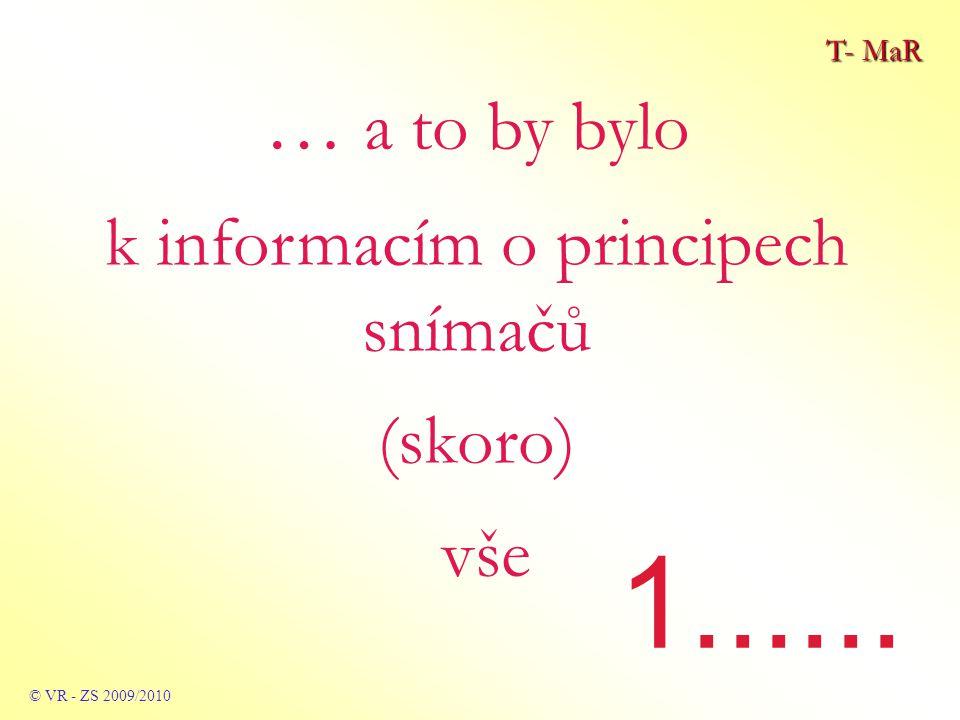 T- MaR © VR - ZS 2009/2010 … a to by bylo k informacím o principech snímačů (skoro) vše 1......