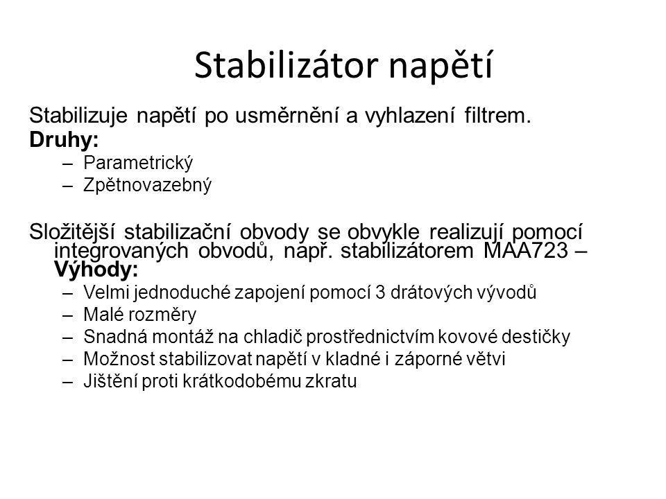 Stabilizátor napětí Stabilizuje napětí po usměrnění a vyhlazení filtrem. Druhy: –Parametrický –Zpětnovazebný Složitější stabilizační obvody se obvykle