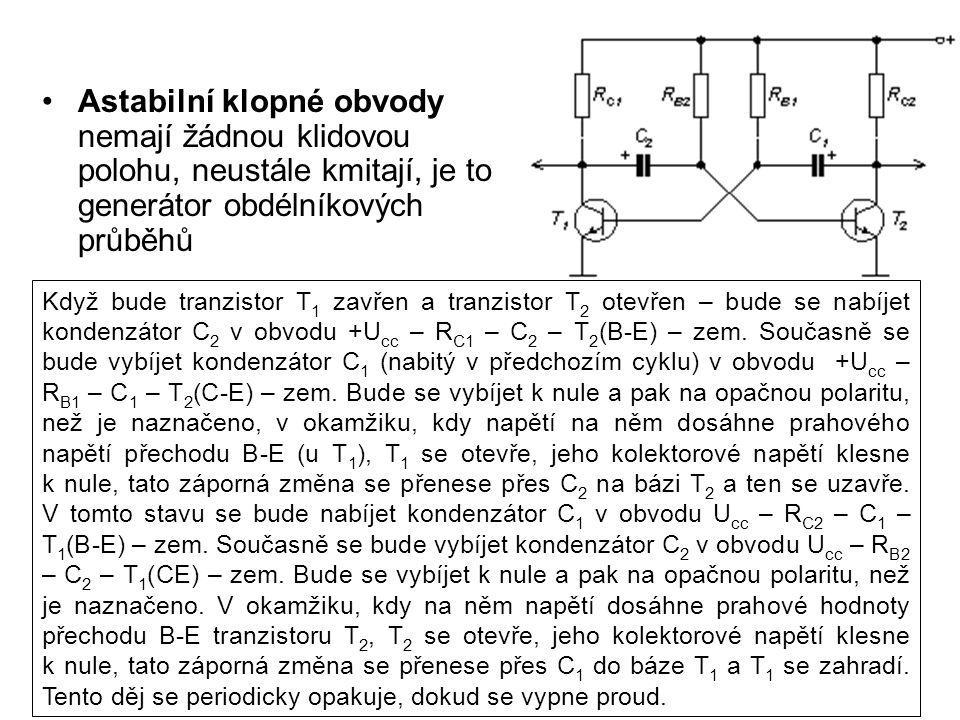 Astabilní klopné obvody nemají žádnou klidovou polohu, neustále kmitají, je to generátor obdélníkových průběhů Když bude tranzistor T 1 zavřen a tranz