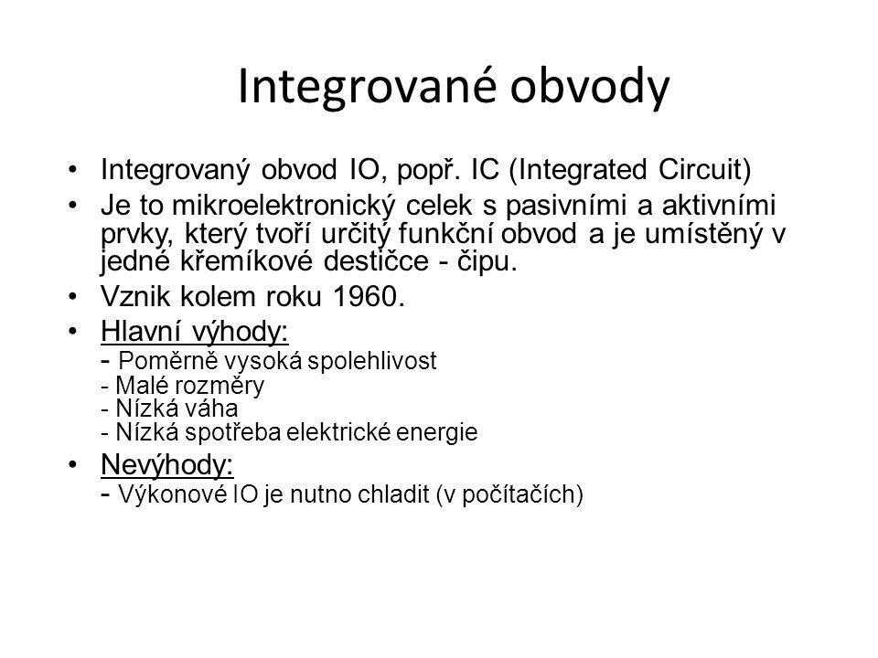 Integrované obvody Integrovaný obvod IO, popř. IC (Integrated Circuit) Je to mikroelektronický celek s pasivními a aktivními prvky, který tvoří určitý