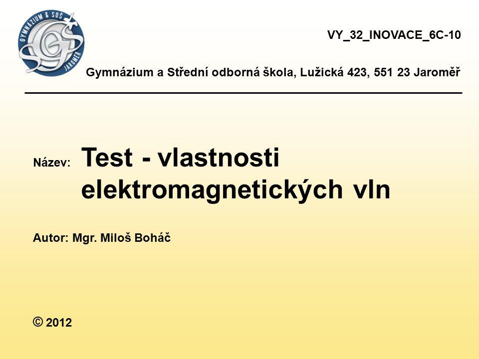 Gymnázium a Střední odborná škola, Lužická 423, 551 23 Jaroměř Název: Test - vlastnosti elektromagnetických vln Autor: Mgr. Miloš Boháč © 2012 VY_32_I