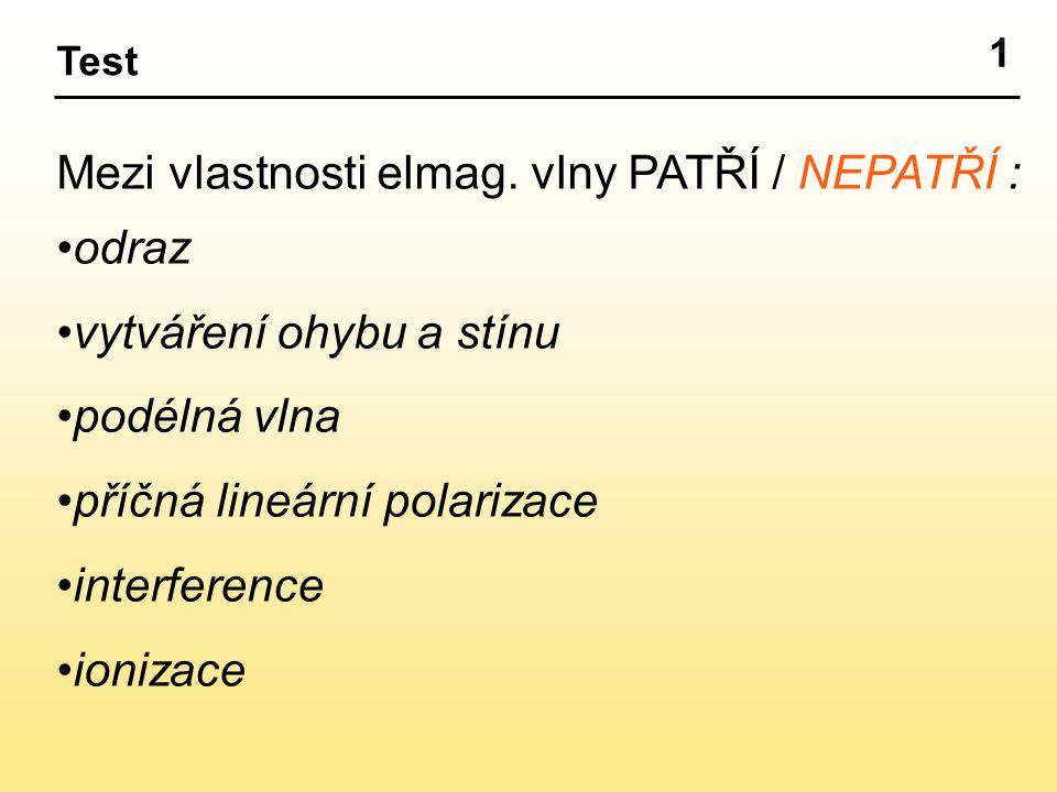 1 Test Mezi vlastnosti elmag. vlny PATŘÍ / NEPATŘÍ : odraz vytváření ohybu a stínu podélná vlna příčná lineární polarizace interference ionizace