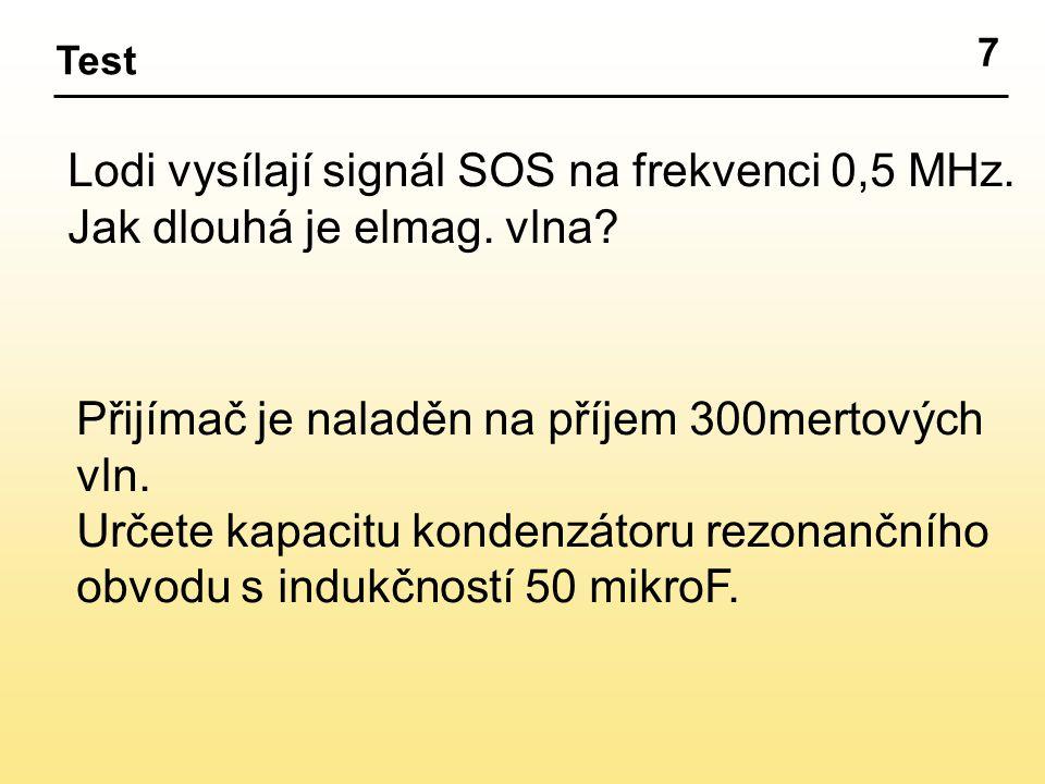 7 Test Lodi vysílají signál SOS na frekvenci 0,5 MHz. Jak dlouhá je elmag. vlna? Přijímač je naladěn na příjem 300mertových vln. Určete kapacitu konde