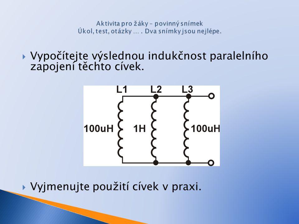  Vypočítejte výslednou indukčnost paralelního zapojení těchto cívek.  Vyjmenujte použití cívek v praxi.