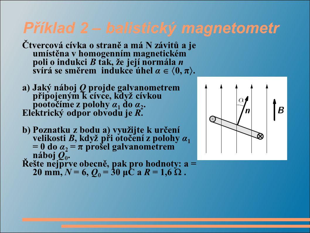Příklad 2 – balistický magnetometr Čtvercová cívka o straně a má N závitů a je umístěna v homogenním magnetickém poli o indukci B tak, že její normála n svírá se směrem indukce úhel α   0, π .