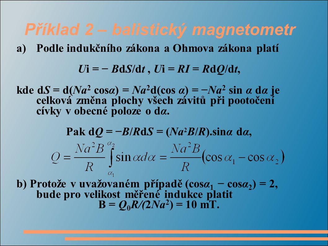 Příklad 2 – balistický magnetometr a)Podle indukčního zákona a Ohmova zákona platí Ui = − BdS/dt, Ui = RI = RdQ/dt, kde dS = d(Na 2 cosα) = Na 2 d(cos α) = −Na 2 sin α dα je celková změna plochy všech závitů při pootočení cívky v obecné poloze o dα.