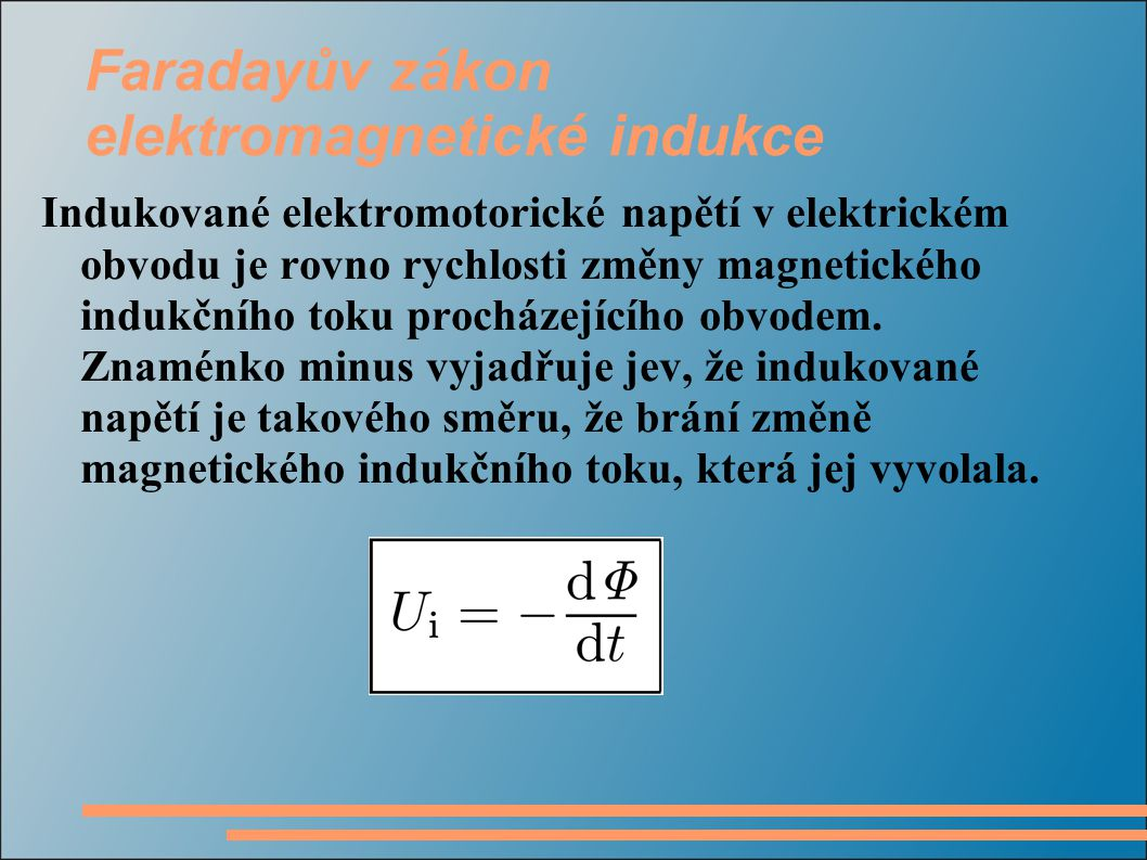 Faradayův zákon elektromagnetické indukce Indukované elektromotorické napětí v elektrickém obvodu je rovno rychlosti změny magnetického indukčního toku procházejícího obvodem.