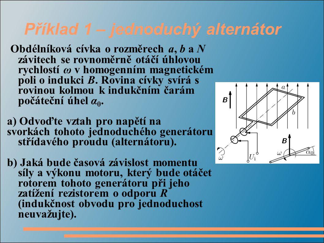 Příklad 1 – jednoduchý alternátor Obdélníková cívka o rozměrech a, b a N závitech se rovnoměrně otáčí úhlovou rychlostí ω v homogenním magnetickém poli o indukci B.