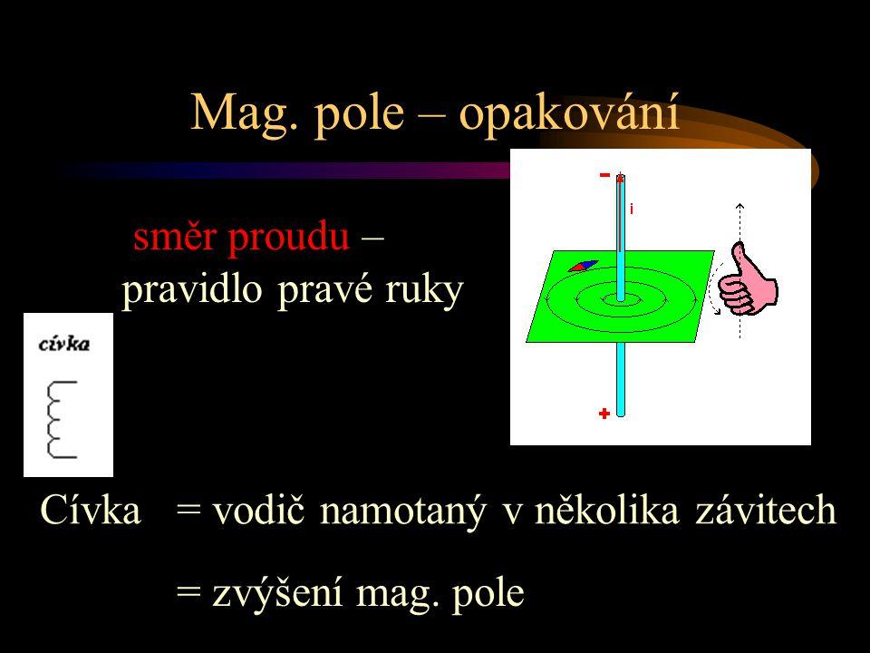 Mag. pole – opakování směr proudu – pravidlo pravé ruky Cívka= vodič namotaný v několika závitech = zvýšení mag. pole