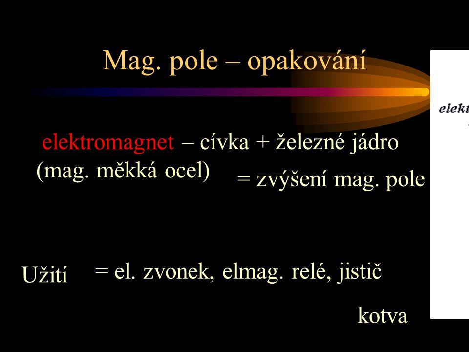 Mag. pole – opakování elektromagnet – cívka + železné jádro (mag. měkká ocel) Užití = el. zvonek, elmag. relé, jistič = zvýšení mag. pole kotva