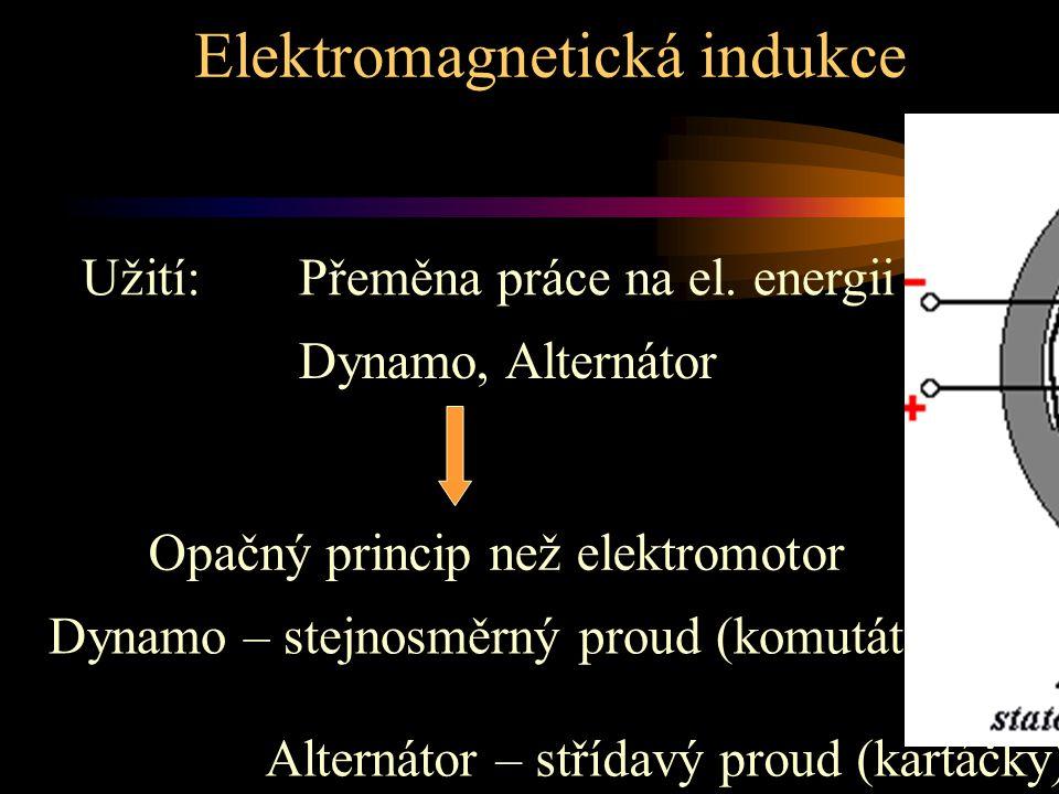 Elektromagnetická indukce Užití:Přeměna práce na el. energii Dynamo, Alternátor Opačný princip než elektromotor Dynamo – stejnosměrný proud (komutátor