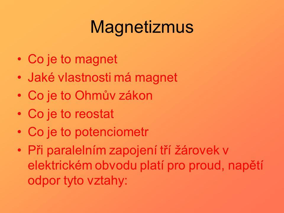 Magnetizmus Co je to magnet Jaké vlastnosti má magnet Co je to Ohmův zákon Co je to reostat Co je to potenciometr Při paralelním zapojení tří žárovek
