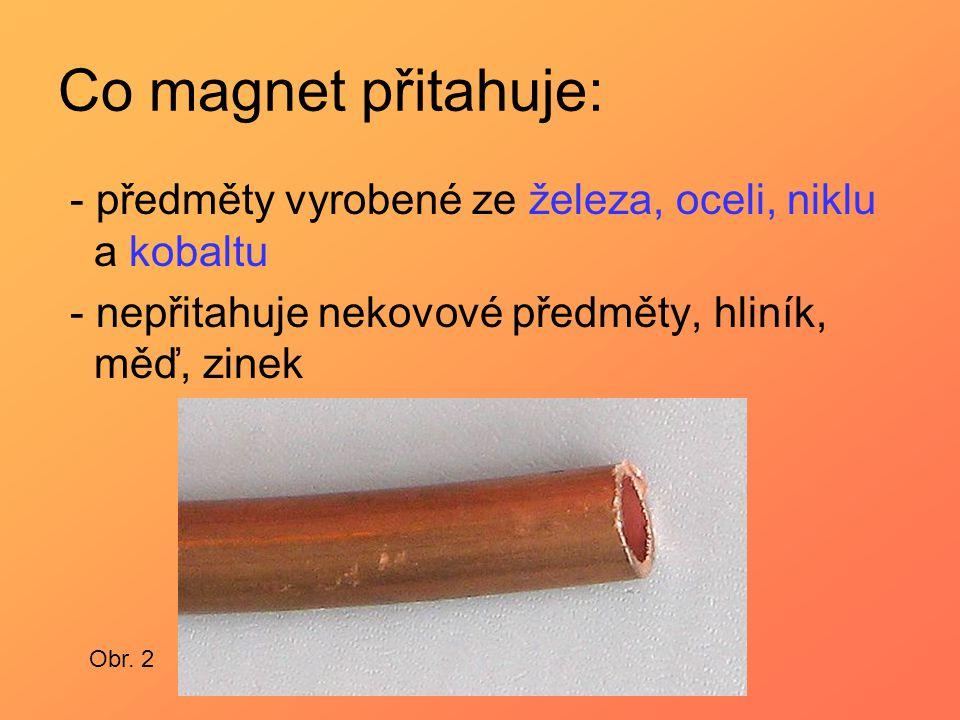 Co magnet přitahuje: - předměty vyrobené ze železa, oceli, niklu a kobaltu - nepřitahuje nekovové předměty, hliník, měď, zinek Obr. 2
