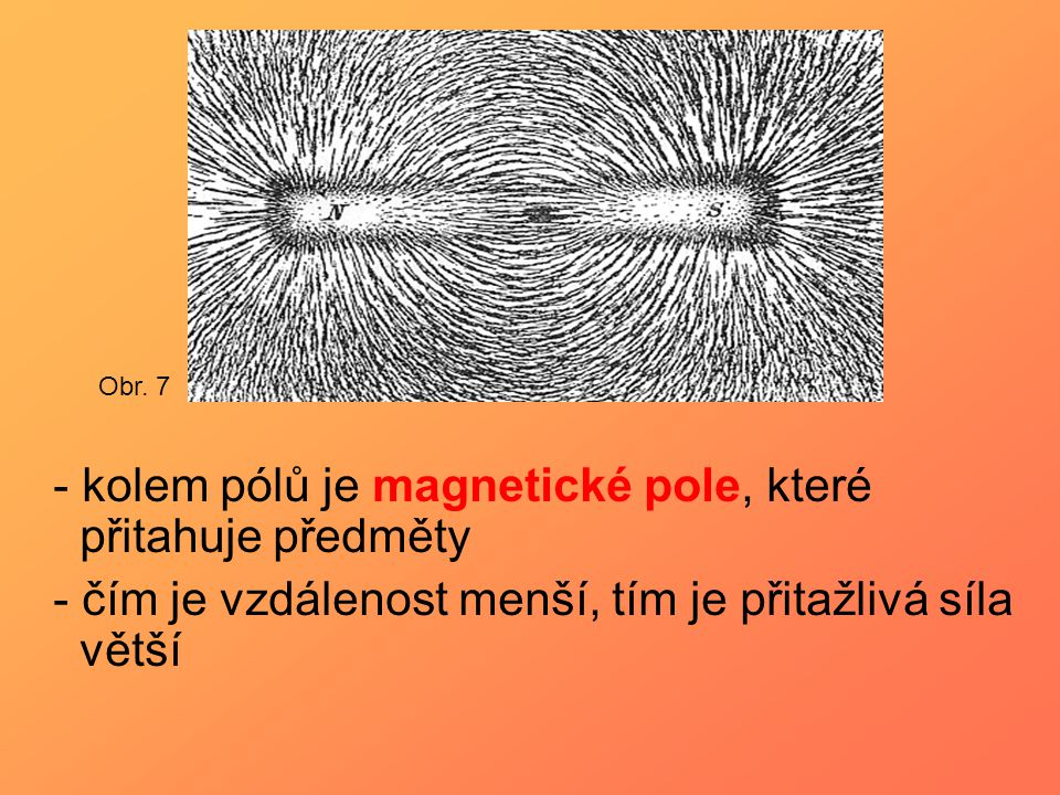 - kolem pólů je magnetické pole, které přitahuje předměty - čím je vzdálenost menší, tím je přitažlivá síla větší Obr. 7