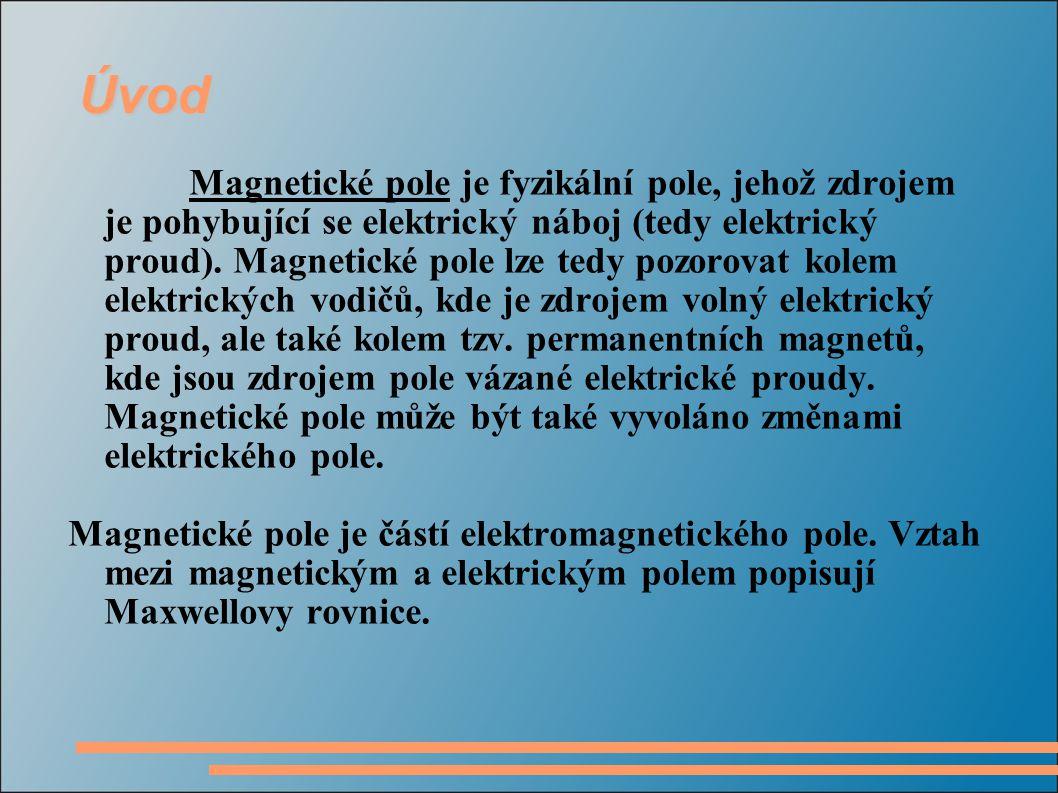 Úvod Magnetické pole je fyzikální pole, jehož zdrojem je pohybující se elektrický náboj (tedy elektrický proud).