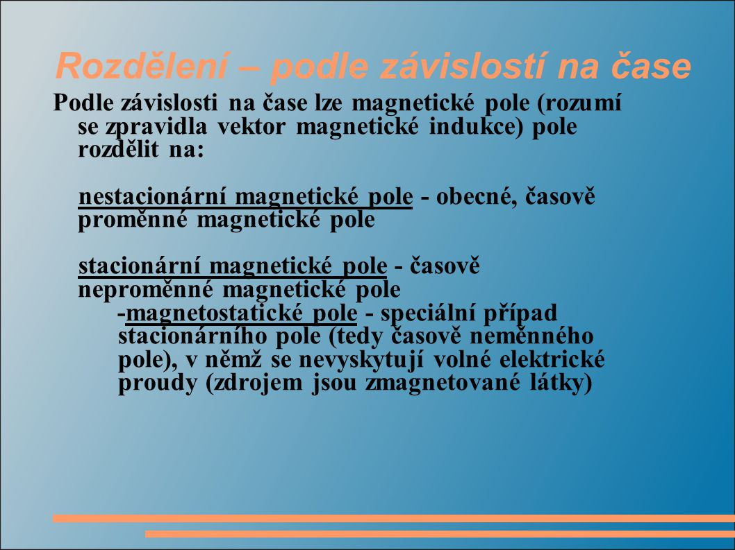 Rozdělení – podle závislostí na čase Podle závislosti na čase lze magnetické pole (rozumí se zpravidla vektor magnetické indukce) pole rozdělit na: nestacionární magnetické pole - obecné, časově proměnné magnetické pole stacionární magnetické pole - časově neproměnné magnetické pole -magnetostatické pole - speciální případ stacionárního pole (tedy časově neměnného pole), v němž se nevyskytují volné elektrické proudy (zdrojem jsou zmagnetované látky)