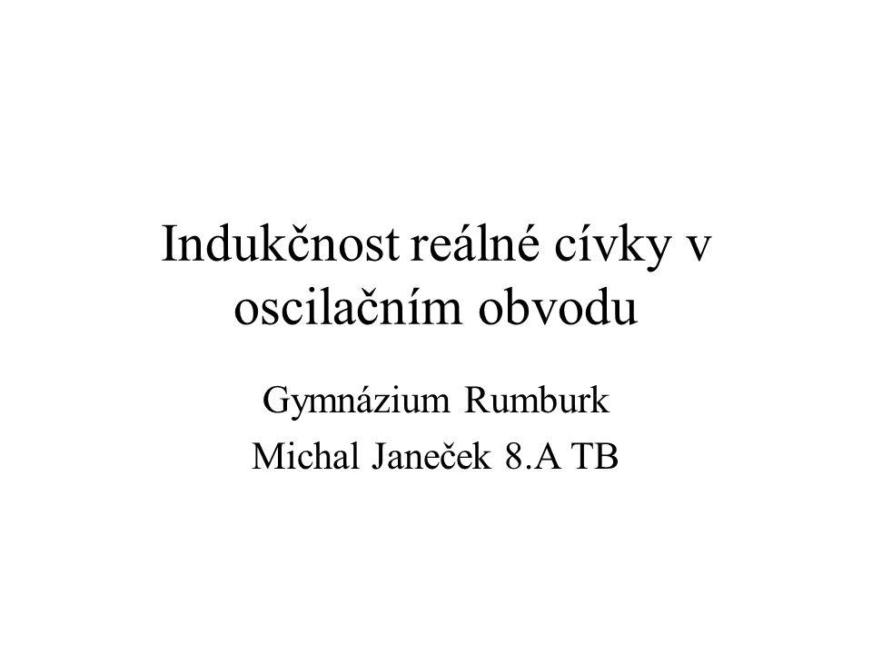 Indukčnost reálné cívky v oscilačním obvodu Gymnázium Rumburk Michal Janeček 8.A TB