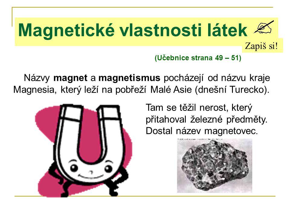 Magnetické vlastnosti látek Zapiš si! (Učebnice strana 49 – 51) Názvy magnet a magnetismus pocházejí od názvu kraje Magnesia, který leží na pobřeží Ma