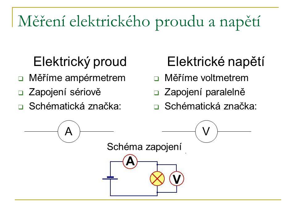 Měření elektrického proudu a napětí Elektrický proud  Měříme ampérmetrem  Zapojení sériově  Schématická značka: Elektrické napětí  Měříme voltmetrem  Zapojení paralelně  Schématická značka: AV Schéma zapojení