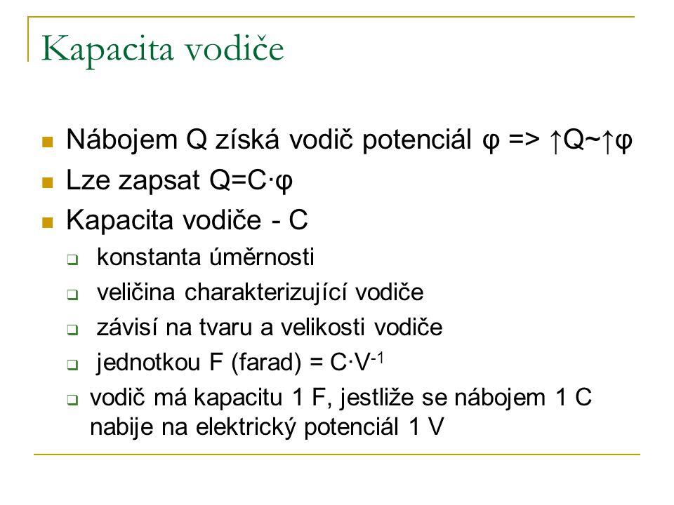 Kapacita vodiče Nábojem Q získá vodič potenciál φ => ↑Q~↑φ Lze zapsat Q=C·φ Kapacita vodiče - C  konstanta úměrnosti  veličina charakterizující vodiče  závisí na tvaru a velikosti vodiče  jednotkou F (farad) = C·V -1  vodič má kapacitu 1 F, jestliže se nábojem 1 C nabije na elektrický potenciál 1 V