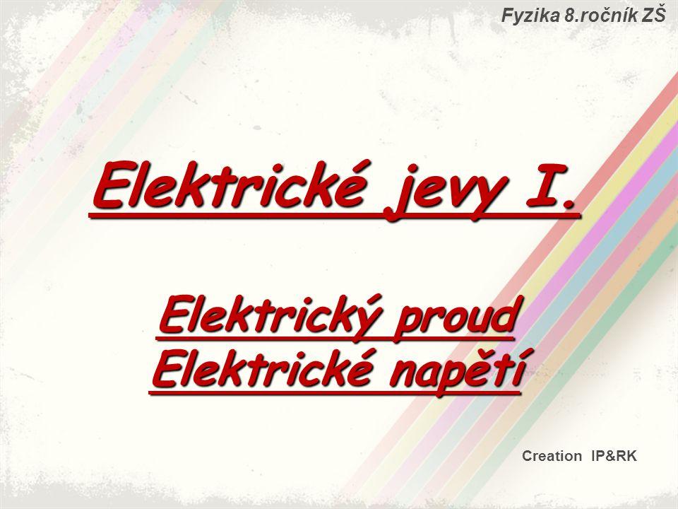 Fyzika 8.ročník ZŠ Creation IP&RK Elektrické jevy I. Elektrický proud Elektrické napětí