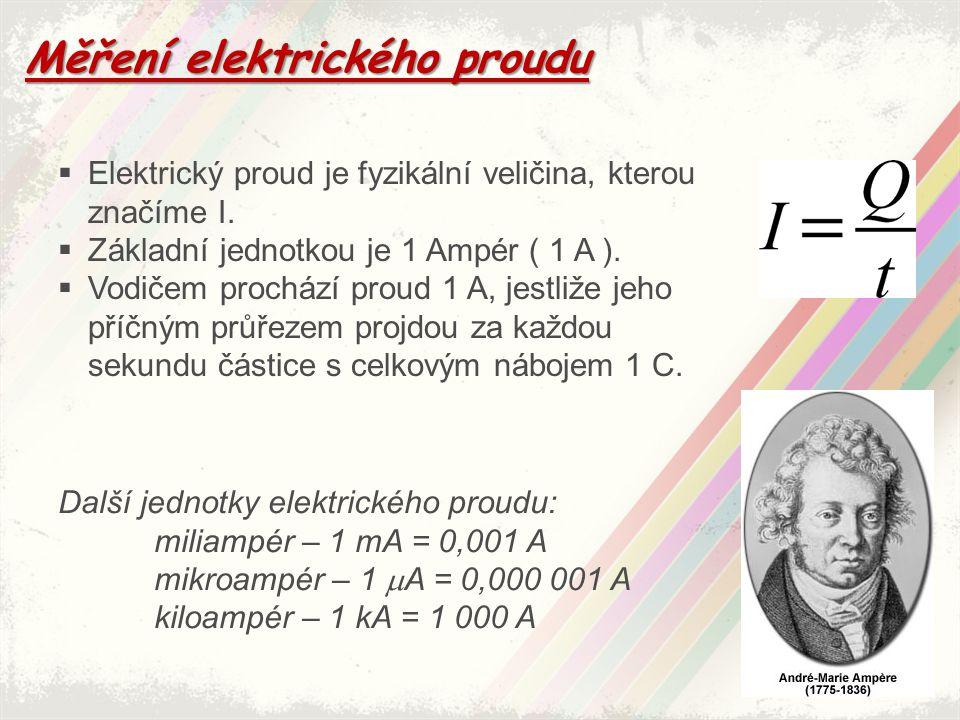 Měření elektrického proudu  Elektrický proud je fyzikální veličina, kterou značíme I.  Základní jednotkou je 1 Ampér ( 1 A ).  Vodičem prochází pro
