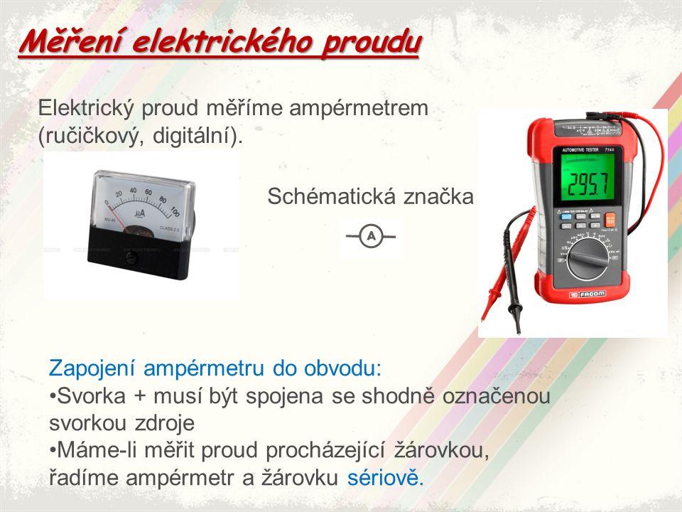 Měření elektrického proudu Elektrický proud měříme ampérmetrem (ručičkový, digitální). Schématická značka Zapojení ampérmetru do obvodu: Svorka + musí