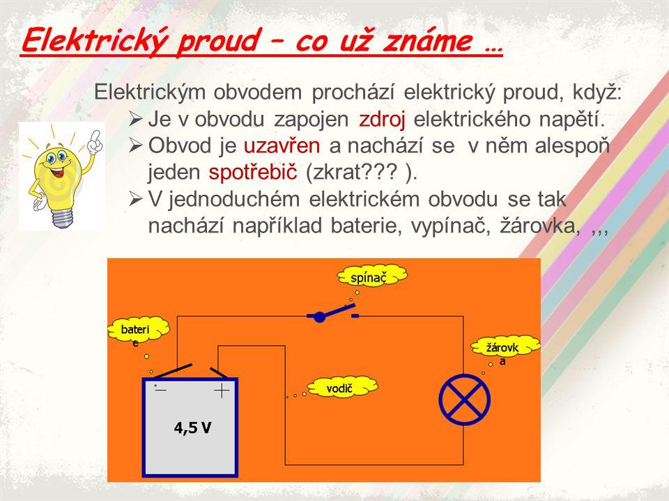Elektrický proud – co už známe … Elektrickým obvodem prochází elektrický proud, když:  Je v obvodu zapojen zdroj elektrického napětí.  Obvod je uzav