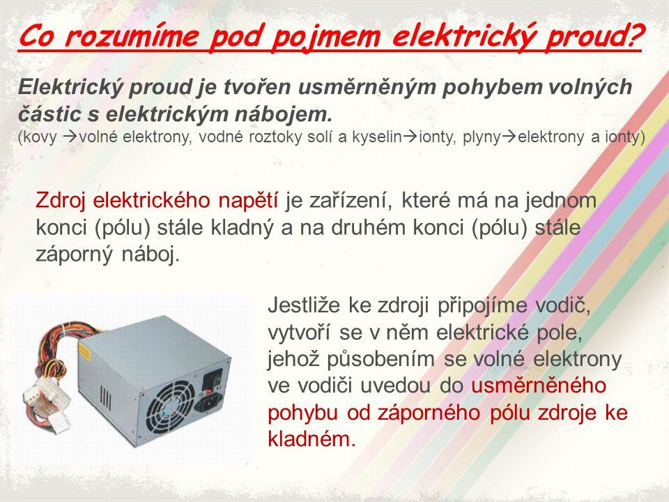 Co rozumíme pod pojmem elektrický proud? Elektrický proud je tvořen usměrněným pohybem volných částic s elektrickým nábojem. (kovy  volné elektrony,