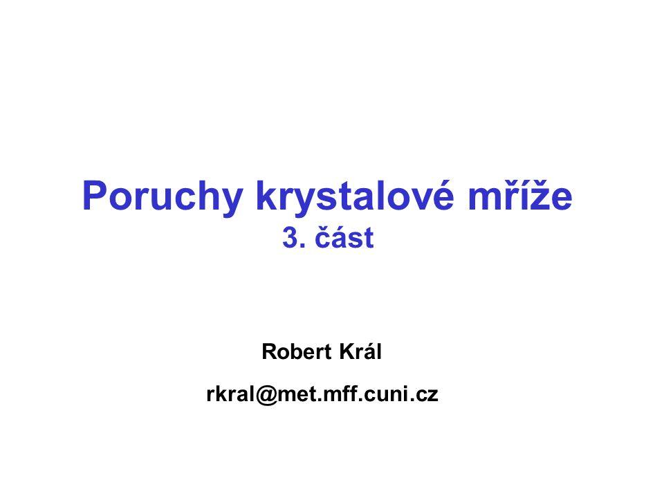 Robert Král rkral@met.mff.cuni.cz Poruchy krystalové mříže 3. část