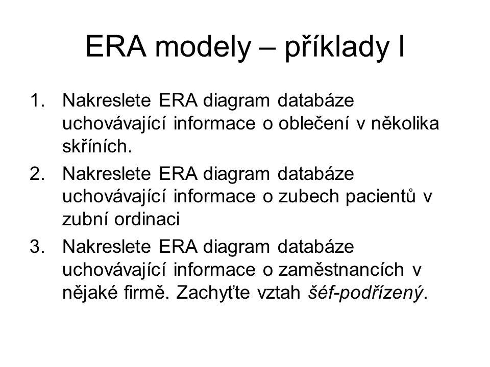 ERA modely – příklady I 1.Nakreslete ERA diagram databáze uchovávající informace o oblečení v několika skříních. 2.Nakreslete ERA diagram databáze uch