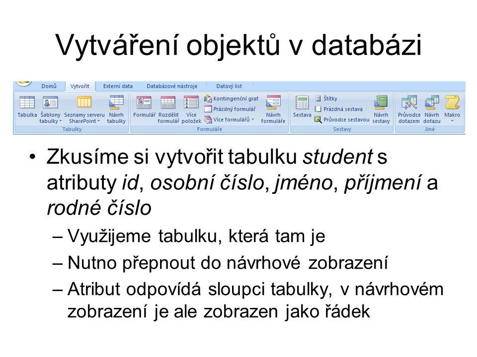 Vytváření objektů v databázi Zkusíme si vytvořit tabulku student s atributy id, osobní číslo, jméno, příjmení a rodné číslo –Využijeme tabulku, která