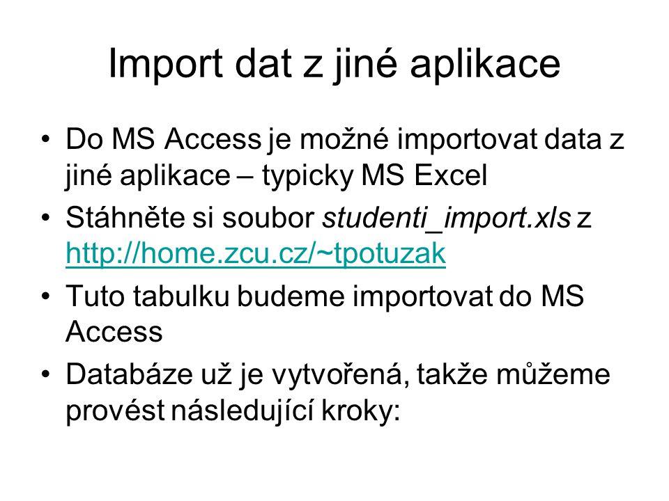 Import dat z jiné aplikace Do MS Access je možné importovat data z jiné aplikace – typicky MS Excel Stáhněte si soubor studenti_import.xls z http://ho