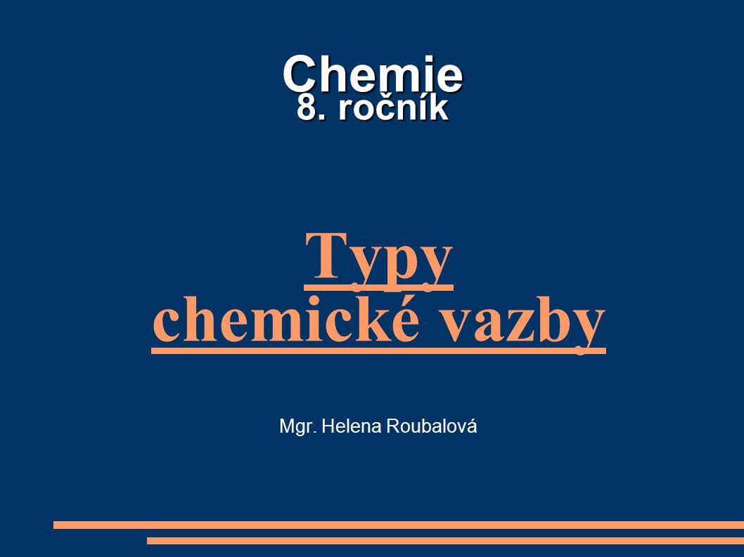 Chemie 8. ročník Typy chemické vazby Mgr. Helena Roubalová