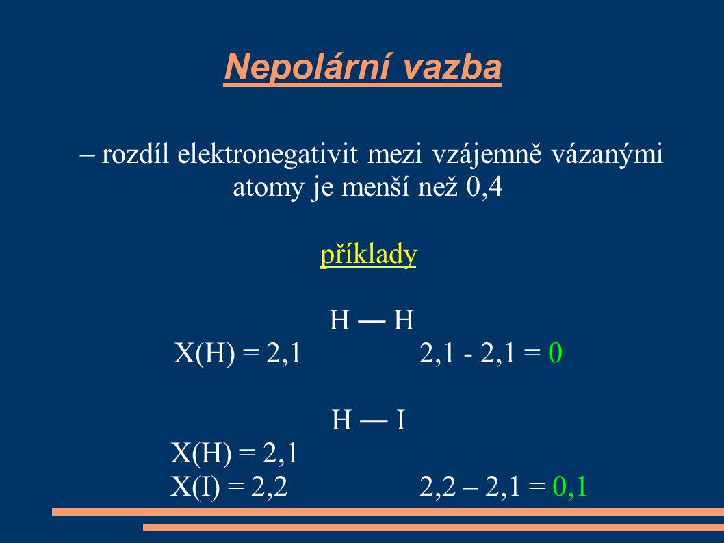 Polární vazba – rozdíl elektronegativit mezi vzájemně vázanými atomy je větší než 0,4 a menší než 1,7 příklady H ― Cl X(H) = 2,1 X(Cl) = 2,8 2,8 - 2,1 = 0,7 Na ― I X(Na) = 1 X(I) = 2,2 2,2 – 1 = 1,2