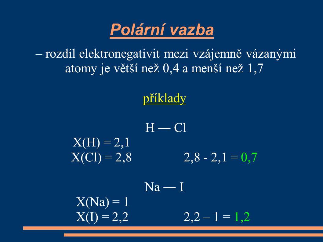 Iontová vazba – rozdíl elektronegativit mezi vzájemně vázanými atomy je větší 1,7 příklady K ― F X(K) = 0,91 X(F) = 4,1 4,1 - 0,91 = 3,19 Ca ― O X(Ca) = 1 X(O) = 3,5 3,5 – 1 = 2,5