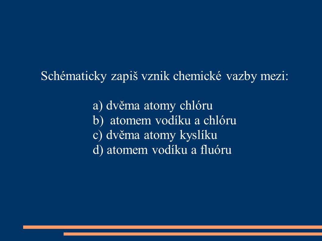 Schématicky zapiš vznik chemické vazby mezi: a) dvěma atomy chlóru b) atomem vodíku a chlóru c) dvěma atomy kyslíku d) atomem vodíku a fluóru