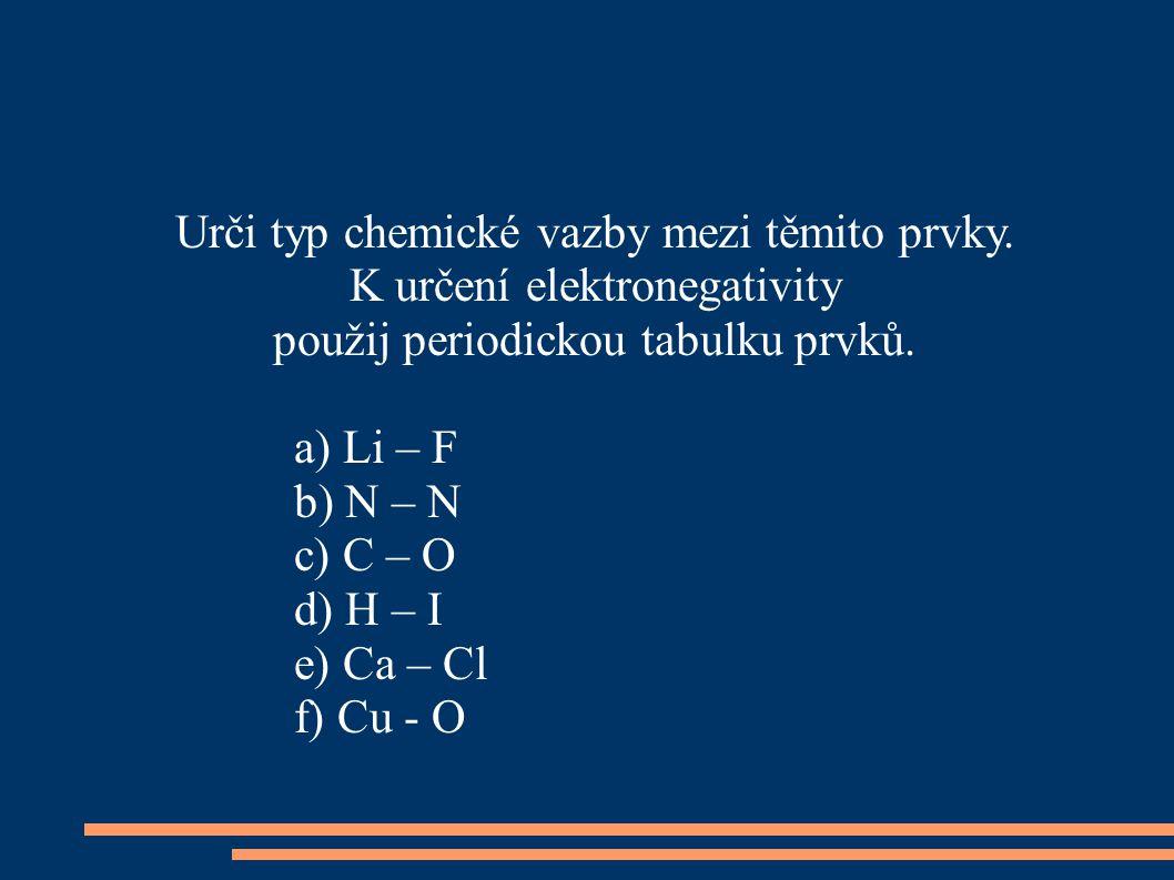 Urči typ chemické vazby mezi těmito prvky. K určení elektronegativity použij periodickou tabulku prvků. a) Li – F b) N – N c) C – O d) H – I e) Ca – C